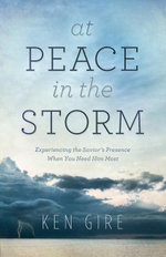 At Peace in the Storm : Experiencing the Savior's Presence When You Need Him Most - Ken Gire