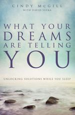 What Your Dreams Are Telling You : Unlocking Solutions While You Sleep - Cindy McGill
