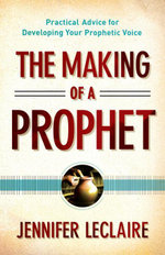 Making of a Prophet, The : Practical Advice for Developing Your Prophetic Voice - Jennifer LeClaire