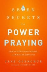 7 Secrets to Power Praying : How to Access God's Wisdom and Miracles Every Day - Jane Glenchur
