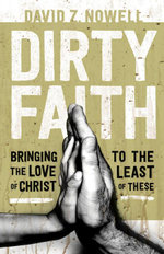 Dirty Faith : Bringing the Love of Christ to the Least of These - David Z. Nowell