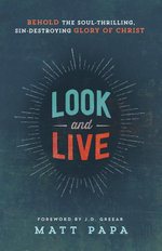 Look and Live : Behold the Soul-Thrilling, Sin-Destroying Glory of Christ - Matt Papa