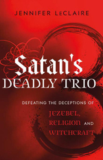 Satan's Deadly Trio : Defeating the Deceptions of Jezebel, Religion and Witchcraft - Jennifer LeClaire