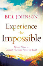 Experience the Impossible : Simple Ways to Unleash Heaven's Power on Earth - Bill Johnson