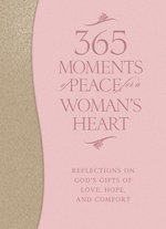 365 Moments of Peace for a Woman's Heart : Reflections on God's Gifts of Love, Hope, and Comfort