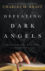 Defeating Dark Angels : Breaking Demonic Oppression in the Believer's Life - Charles H. Kraft