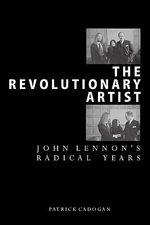 The Revolutionary Artist : John Lennon's Radical Years - Patrick Cadogan