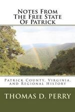 Notes from the Free State of Patrick : Patrick County, Virginia, and Regional History Volume Two - Thomas D Perry