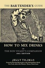 The Bartender's Guide : How to Mix Drinks or the Bon Vivant's Companion: 1862 Edition - Dr. Jerry Thomas