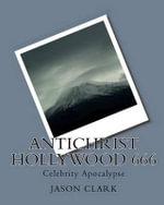 Antichrist Hollywood 666 : Celebrity Apocalypse - Jason Clark