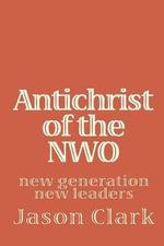Antichrist of the NWO : New Generation New Leaders - Jason Clark