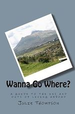 Wanna Go Where? : A Guide to the Ins and Outs of Living Abroad - Julie Thompson