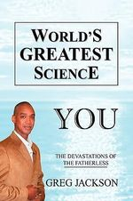 World's Greatest Science : You the Devastations of the Fatherless - Greg Jackson