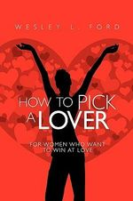 How to Pick a Lover : For Women Who Want to Win at Love - Wesley Ford