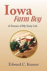 Iowa Farm Boy : A Portrait of My Early Life - Edward Kramer