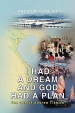 I Had a Dream and God Had a Plan : The Life of Andrew Tien Vo - Andrew Vo