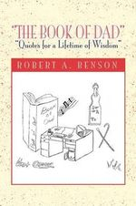 The Book of Dad : Quotes for a Lifetime of Wisdom - Robert Benson
