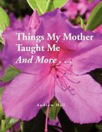 Things My Mother Taught Me and More... - Andrew Hall