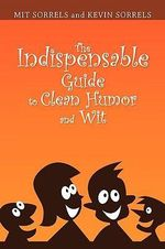 The Indispensable Guide to Clean Humor and Wit - Sorrels A Mit Sorrels and Kevin Sorrels