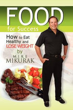 Food for Success : How to Eat Healthy and Lose Weight - Michael Mikurak