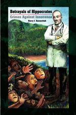 Betrayals of Hippocrates - Harry J. Saranchak