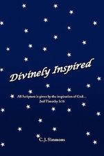 Divinely Inspired : All Scripture Is Given by the Inspiration of God...2nd Timothy 3:16 - C. J. Simmons