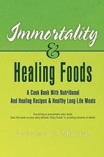 Immortality and Healing Foods : A Cook Book With Nutritional and Healing Recipes and Healthy Long Life Meals - Leonard Messier