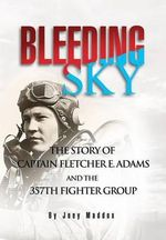 Bleeding Sky : The Story of Captain Fletcher E Adams and the 357th Fighter Group - Joey Maddox