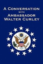 A Conversation With Ambassador Walter Curley - Kenneth Brown