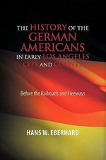 The History of the German Americans in Early Los Angeles City and County - Hans W. Eberhard
