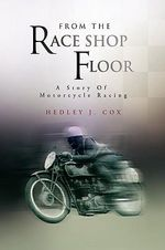 From the Race Shop Floor : A Story of Motorcycle Racing - Hedley J. Cox
