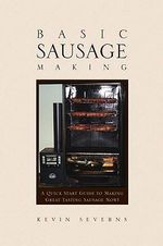 Basic Sausage Making : A Quick Start Guide to Making Great Tasting Sausage Now! - Kevin Severns