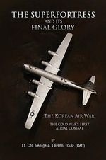 The Superfortress and Its Final Glory - Usaf (Ret ). Lt Col George a. Larson