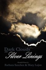 Dark Clouds and Silver Linings : Hearfelt Poems - Barbara Sanchez