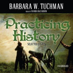 Practicing History : Selected Essays - Barbara Wertheim Tuchman