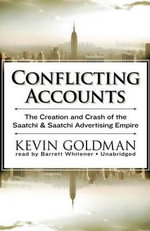 Conflicting Accounts the Creation and Crash of the Saatchi & Saatchi Advertising Empire : The Creation and Crash of the Saatchi & Saatchi Advertising Empire - Kevin Goldman
