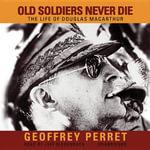 Old Soldiers Never Die : The Life of Douglas MacArthur - Geoffrey Perret