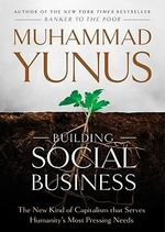 Building Social Business : The New Kind of Capitalism That Serves Humanitys Most Pressing Needs - Muhammad Yunus