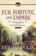 Fur, Fortune, and Empire : The Epic History of the Fur Trade in America - Eric Jay Dolin