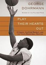 Play Their Hearts Out : A Coach, His Star Recruit, and the Youth Basketball Machine - George Dohrmann