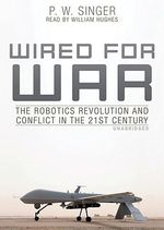 Wired for War : The Robotics Revolution and Conflict in the 21st Century - P W Singer