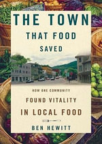 The Town That Food Saved : How One Community Found Vitality in Local Food - Ben Hewitt