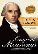 Original Meanings : Politics and Ideas in the Making of the Constitution - William Robertson Coe Professor of History and American Studies Professor of Political Science and (by Courtesy) of Law Jack N Rakove