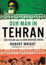 Our Man in Tehran : The True Story Behind the Secret Mission to Save Six Americans During the Iran Hostage Crisis and the Foreign Ambassador Who Worked with the CIA to Bring Them Home - Robert Wright