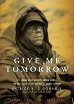 Give Me Tomorrow : The Korean War S Greatest Untold Story the Epic Stand of the Marines of George Company - Patrick K O Donnell