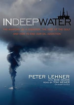In Deep Water : The Anatomy of Disaster, the Fate of the Gulf, and How to End Our Oil Addiction - Peter Lehner