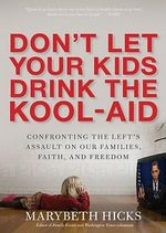 Don't Let the Kids Drink the Kool-Aid : Confronting the Left's Assault on Our Families, Faith, and Freedom - Marybeth Hicks