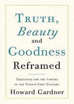Truth, Beauty, and Goodness Reframed : Educating for the Virtues in the Twenty-First Century - Howard Gardner