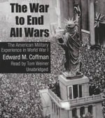 The War to End All Wars : The American Military Experience in World War I - Professor of History Edward M Coffman