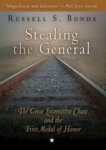 Stealing the General : The Great Locomotive Chase and the First Medal of Honor - Russell S Bonds